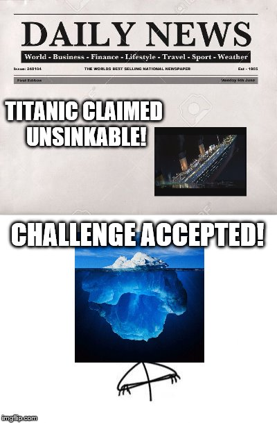 Titanic Challenge Accepted | TITANIC CLAIMED UNSINKABLE! CHALLENGE ACCEPTED! | image tagged in memes,challenge accepted rage face | made w/ Imgflip meme maker