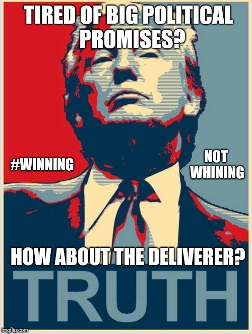 Tired of Big Political Promises? How about The Deliverer? POTUS Trump: #WINNING - not whining. ThankQ! | TIRED OF BIG POLITICAL  PROMISES? HOW ABOUT THE DELIVERER? #WINNING NOT WHINING | image tagged in the donald,king of the hill,captain america civil war,winning,maga,funny memes | made w/ Imgflip meme maker