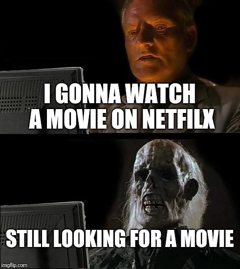 Ill Just Wait Here Meme | I GONNA WATCH A MOVIE ON NETFILX STILL LOOKING FOR A MOVIE | image tagged in memes,ill just wait here | made w/ Imgflip meme maker