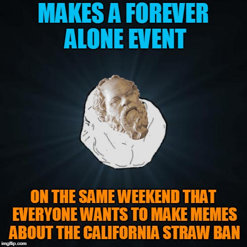 Forever Alone Meme | MAKES A FOREVER ALONE EVENT ON THE SAME WEEKEND THAT EVERYONE WANTS TO MAKE MEMES ABOUT THE CALIFORNIA STRAW BAN | image tagged in memes,forever alone | made w/ Imgflip meme maker