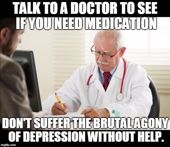 Doctor and patient | TALK TO A DOCTOR TO SEE IF YOU NEED MEDICATION DON'T SUFFER THE BRUTAL AGONY OF DEPRESSION WITHOUT HELP. | image tagged in doctor and patient | made w/ Imgflip meme maker