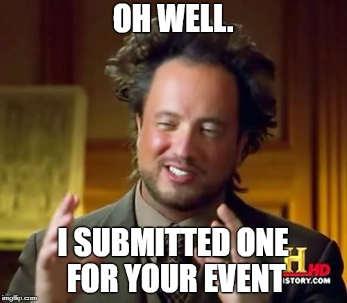 Ancient Aliens Meme | OH WELL. I SUBMITTED ONE FOR YOUR EVENT | image tagged in memes,ancient aliens | made w/ Imgflip meme maker
