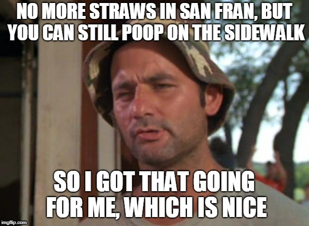 So I Got That Goin For Me Which Is Nice | NO MORE STRAWS IN SAN FRAN, BUT YOU CAN STILL POOP ON THE SIDEWALK SO I GOT THAT GOING FOR ME, WHICH IS NICE | image tagged in memes,so i got that goin for me which is nice | made w/ Imgflip meme maker