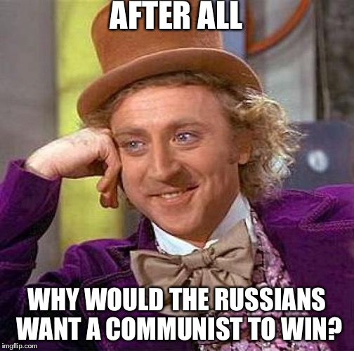 Creepy Condescending Wonka Meme | AFTER ALL WHY WOULD THE RUSSIANS WANT A COMMUNIST TO WIN? | image tagged in memes,creepy condescending wonka | made w/ Imgflip meme maker