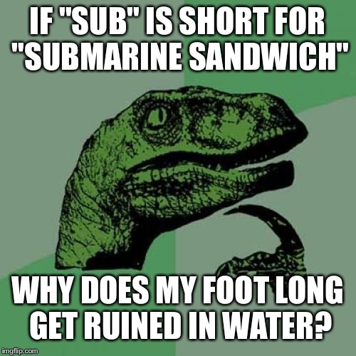 "Upvote if you have ever thought this | IF ""SUB"" IS SHORT FOR ""SUBMARINE SANDWICH"" WHY DOES MY FOOT LONG GET RUINED IN WATER? 