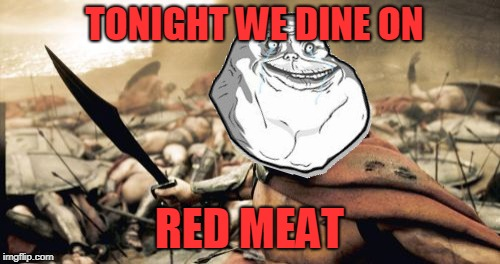 Sparta Leonidas Meme | TONIGHT WE DINE ON RED MEAT | image tagged in memes,sparta leonidas | made w/ Imgflip meme maker