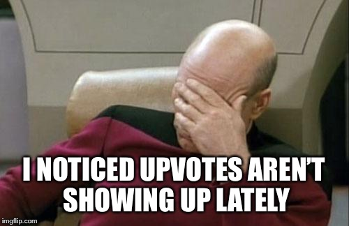 Captain Picard Facepalm Meme | I NOTICED UPVOTES AREN'T SHOWING UP LATELY | image tagged in memes,captain picard facepalm | made w/ Imgflip meme maker