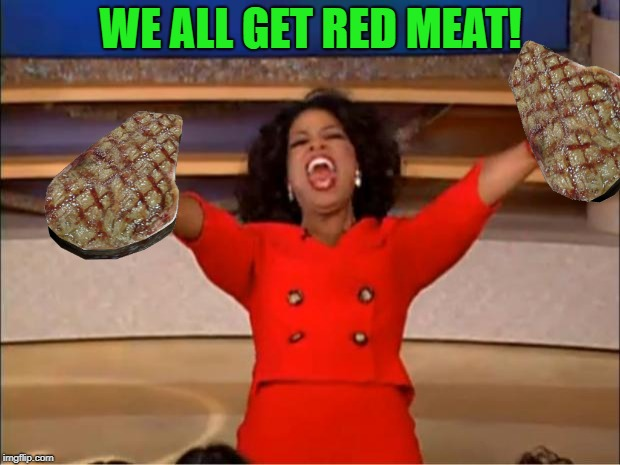 Oprah You Get A Meme | WE ALL GET RED MEAT! | image tagged in memes,oprah you get a | made w/ Imgflip meme maker