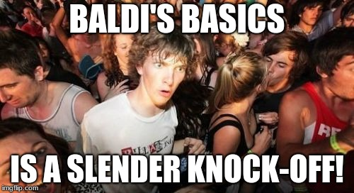I mean, in both games, you get stalked by a skinny, tall, bald dude. |  BALDI'S BASICS; IS A SLENDER KNOCK-OFF! | image tagged in memes,sudden clarity clarence,baldi,baldi's basics,video games,nightmare fuel | made w/ Imgflip meme maker