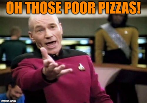 Picard Wtf Meme | OH THOSE POOR PIZZAS! | image tagged in memes,picard wtf | made w/ Imgflip meme maker