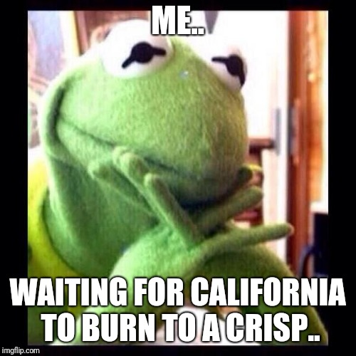 ME.. WAITING FOR CALIFORNIA TO BURN TO A CRISP.. | image tagged in california,trump,democrats,funny,lgbt | made w/ Imgflip meme maker
