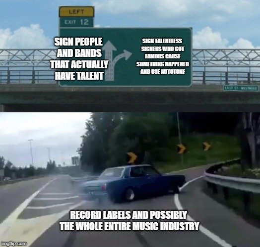 Left Exit 12 Off Ramp Meme | SIGN PEOPLE AND BANDS THAT ACTUALLY HAVE TALENT SIGN TALENTLESS SIGNERS WHO GOT FAMOUS CAUSE SOMETHING HAPPENED AND USE AUTOTONE RECORD LABE | image tagged in memes,left exit 12 off ramp | made w/ Imgflip meme maker
