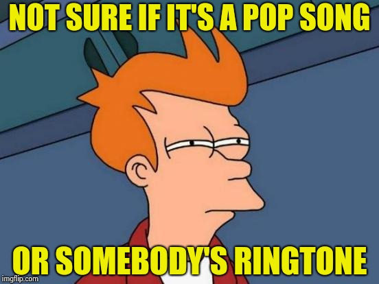 Not that today's Pop music is repetitive or anything | NOT SURE IF IT'S A POP SONG OR SOMEBODY'S RINGTONE | image tagged in memes,futurama fry,pop music,old school,music,best | made w/ Imgflip meme maker