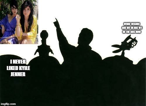 MST3k | WHAT DECADE ARE WE IN ARE WE IN THE 80S NOW I NEVER LIKED KYILE JENNER | image tagged in mst3k | made w/ Imgflip meme maker