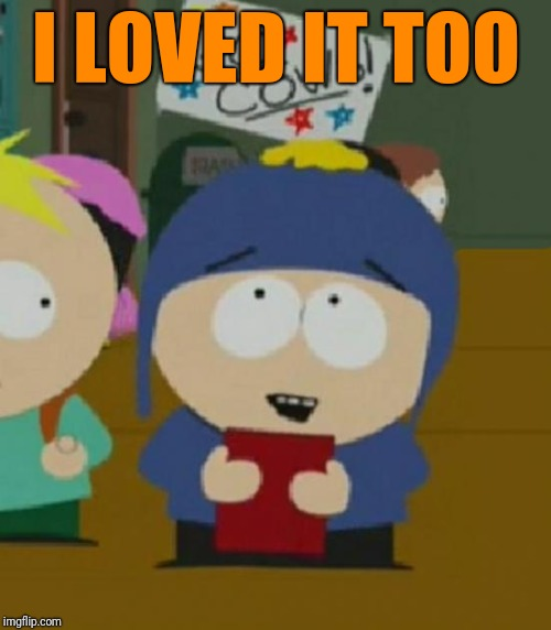 Craig South Park I would be so happy | I LOVED IT TOO | image tagged in craig south park i would be so happy | made w/ Imgflip meme maker