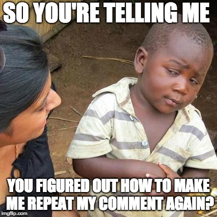 Third World Skeptical Kid Meme | SO YOU'RE TELLING ME YOU FIGURED OUT HOW TO MAKE ME REPEAT MY COMMENT AGAIN? | image tagged in memes,third world skeptical kid | made w/ Imgflip meme maker