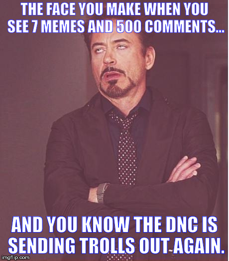 Pretty obvious at this point.  | THE FACE YOU MAKE WHEN YOU SEE 7 MEMES AND 500 COMMENTS... AND YOU KNOW THE DNC IS SENDING TROLLS OUT AGAIN. | image tagged in memes,face you make robert downey jr,dncleaks,dnc e-mails | made w/ Imgflip meme maker