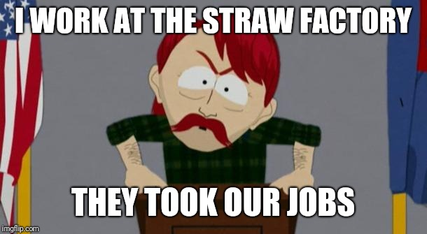 Meanwhile at the straw factory | I WORK AT THE STRAW FACTORY THEY TOOK OUR JOBS | image tagged in they took our jobs stance south park,memes,plastic straws | made w/ Imgflip meme maker