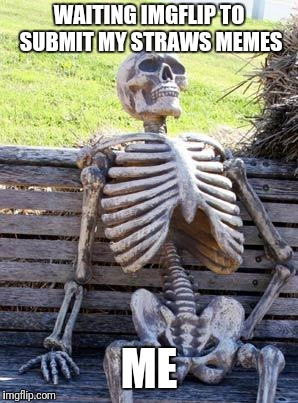 Waiting Skeleton Meme | WAITING IMGFLIP TO SUBMIT MY STRAWS MEMES ME | image tagged in memes,waiting skeleton | made w/ Imgflip meme maker