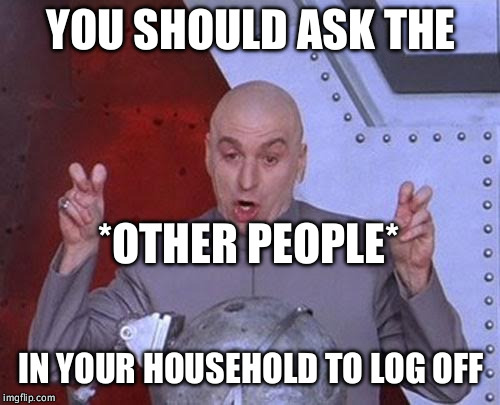 Dr Evil Laser Meme | YOU SHOULD ASK THE IN YOUR HOUSEHOLD TO LOG OFF *OTHER PEOPLE* | image tagged in memes,dr evil laser | made w/ Imgflip meme maker