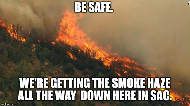 BE SAFE. WE'RE GETTING THE SMOKE HAZE ALL THE WAY  DOWN HERE IN SAC. | made w/ Imgflip meme maker