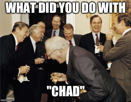 "Republicans laughing | WHAT DID YOU DO WITH ""CHAD"" 