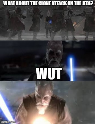 The clone attack on the jedi | WHAT ABOUT THE CLONE ATTACK ON THE JEDI? WUT | image tagged in order 66,memes | made w/ Imgflip meme maker