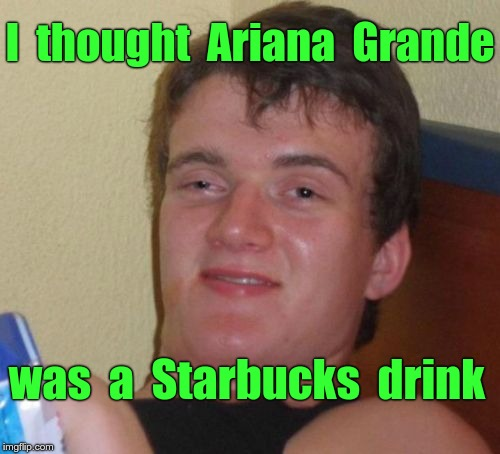 10 Guy Meme | I  thought  Ariana  Grande was  a  Starbucks  drink | image tagged in memes,10 guy | made w/ Imgflip meme maker