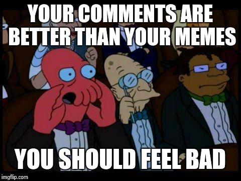 An upvote is an upvote! |  YOUR COMMENTS ARE BETTER THAN YOUR MEMES; YOU SHOULD FEEL BAD | image tagged in memes,you should feel bad zoidberg,octavia_melody | made w/ Imgflip meme maker