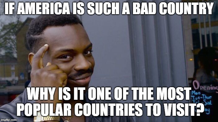 Roll Safe Think About It Meme | IF AMERICA IS SUCH A BAD COUNTRY WHY IS IT ONE OF THE MOST POPULAR COUNTRIES TO VISIT? | image tagged in memes,roll safe think about it | made w/ Imgflip meme maker