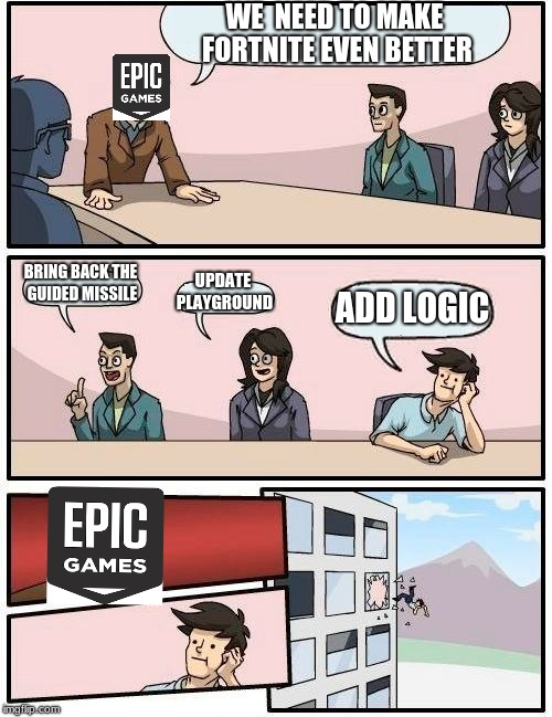 Boardroom Meeting Suggestion Meme | WE  NEED TO MAKE FORTNITE EVEN BETTER BRING BACK THE GUIDED MISSILE UPDATE PLAYGROUND ADD LOGIC | image tagged in memes,boardroom meeting suggestion | made w/ Imgflip meme maker