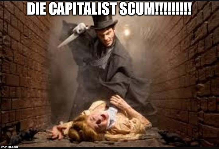 Serial killer | DIE CAPITALIST SCUM!!!!!!!!! | image tagged in serial killer,anti-capitalism,anti capitalism,anti-capitalist,anti capitalist,capitalism | made w/ Imgflip meme maker