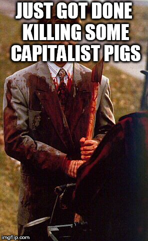 kids in the hall ax murderer | JUST GOT DONE KILLING SOME CAPITALIST PIGS | image tagged in kids in the hall ax murderer,anti capitalist,anti-capitalist,anti capitalism,anti-capitalism,capitalist | made w/ Imgflip meme maker