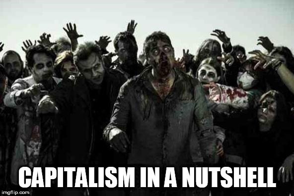 Zombies | CAPITALISM IN A NUTSHELL | image tagged in zombies,anti-capitalist,anti-capitalism,anti capitalist,anti capitalism,capitalism | made w/ Imgflip meme maker