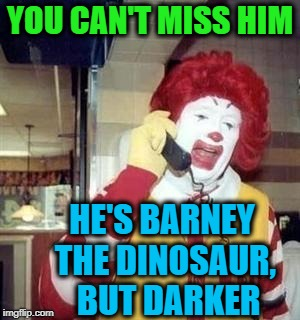 Ronald  | YOU CAN'T MISS HIM HE'S BARNEY THE DINOSAUR,  BUT DARKER | image tagged in ronald | made w/ Imgflip meme maker