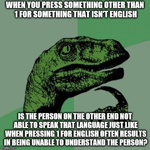If so you would think they get irritated like we do. | WHEN YOU PRESS SOMETHING OTHER THAN 1 FOR SOMETHING THAT ISN'T ENGLISH IS THE PERSON ON THE OTHER END NOT ABLE TO SPEAK THAT LANGUAGE JUST L | image tagged in memes,philosoraptor,english | made w/ Imgflip meme maker