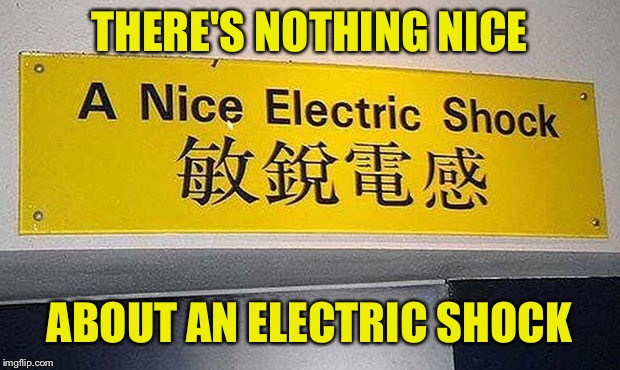 This sign probably secretly hates me | THERE'S NOTHING NICE ABOUT AN ELECTRIC SHOCK | image tagged in memes,funny signs,funny,electricity,shocked,electric | made w/ Imgflip meme maker