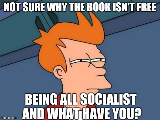 Futurama Fry Meme | NOT SURE WHY THE BOOK ISN'T FREE BEING ALL SOCIALIST AND WHAT HAVE YOU? | image tagged in memes,futurama fry | made w/ Imgflip meme maker