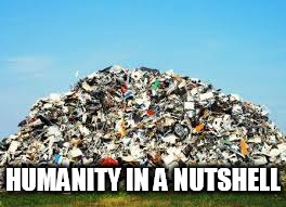 HUMANITY IN A NUTSHELL | image tagged in garbage,anti human,anti humanity,human,humans,humanity | made w/ Imgflip meme maker