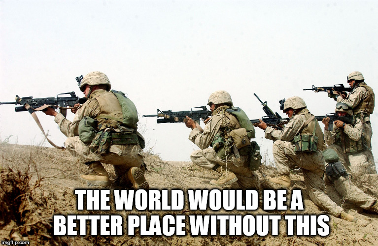 soldiers | THE WORLD WOULD BE A BETTER PLACE WITHOUT THIS | image tagged in soldiers,war,wars,warfare,anti war,anti-war | made w/ Imgflip meme maker