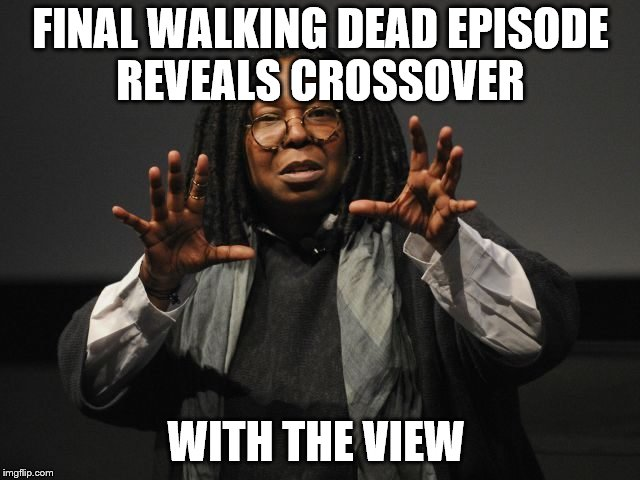 FINAL WALKING DEAD EPISODE REVEALS CROSSOVER WITH THE VIEW | image tagged in the walking dead | made w/ Imgflip meme maker