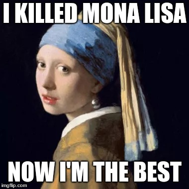 Jealousy | I KILLED MONA LISA NOW I'M THE BEST | image tagged in mona lisa | made w/ Imgflip meme maker