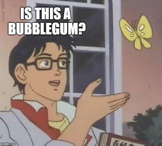 Is This A Pigeon Meme | IS THIS A BUBBLEGUM? | image tagged in memes,is this a pigeon | made w/ Imgflip meme maker