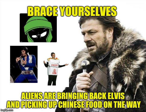Inspired by a poster I saw | BRACE YOURSELVES ALIENS ARE BRINGING BACK ELVIS AND PICKING UP CHINESE FOOD ON THE WAY | image tagged in memes,brace yourselves x is coming,elvis presley,aliens,nice | made w/ Imgflip meme maker