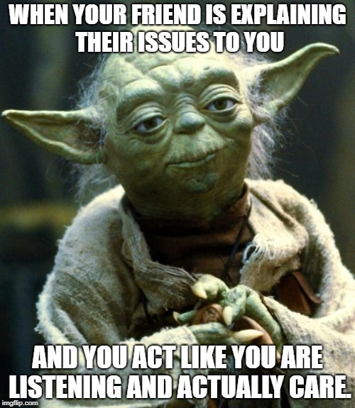 Star Wars Yoda Meme | WHEN YOUR FRIEND IS EXPLAINING THEIR ISSUES TO YOU AND YOU ACT LIKE YOU ARE LISTENING AND ACTUALLY CARE. | image tagged in memes,star wars yoda | made w/ Imgflip meme maker