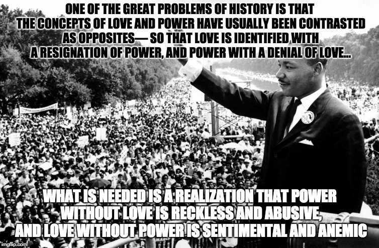 MLK Power | ONE OF THE GREAT PROBLEMS OF HISTORY IS THAT THE CONCEPTS OF LOVE AND POWER HAVE USUALLY BEEN CONTRASTED AS OPPOSITES— SO THAT LOVE IS IDENT | image tagged in mlk,power,power and love,love,activism,civil rights | made w/ Imgflip meme maker