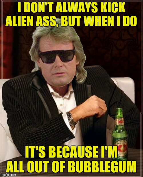 I DON'T ALWAYS KICK ALIEN ASS, BUT WHEN I DO IT'S BECAUSE I'M ALL OUT OF BUBBLEGUM | made w/ Imgflip meme maker