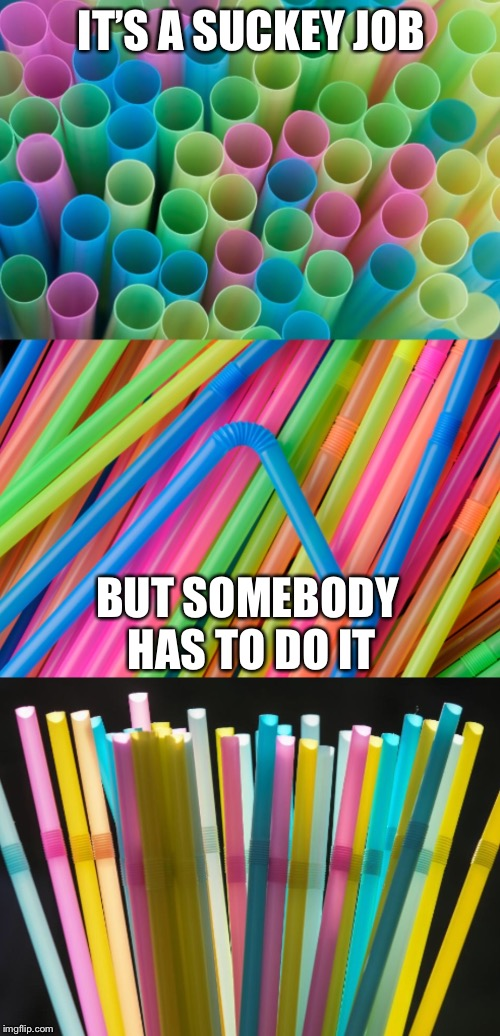 Bad Pun Straws | IT'S A SUCKEY JOB BUT SOMEBODY HAS TO DO IT | image tagged in bad pun straws | made w/ Imgflip meme maker