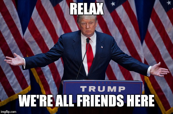 Donald Trump | RELAX WE'RE ALL FRIENDS HERE | image tagged in donald trump | made w/ Imgflip meme maker