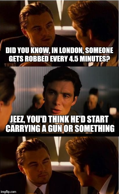 How does he have anything left to take anyway?  | DID YOU KNOW, IN LONDON, SOMEONE GETS ROBBED EVERY 4.5 MINUTES? JEEZ, YOU'D THINK HE'D START CARRYING A GUN OR SOMETHING | image tagged in memes,inception | made w/ Imgflip meme maker